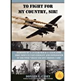 By Donald E. Casey To Fight For My Country, Sir!: Memoirs of a 19 year old B-17 Navigator Shot Down in Nazi Germany