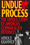 Undue Process: The Untold Story of American's German Alien Internees (0847685187) by Krammer, Arnold