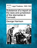 Substance of a report on the laws and jurisdiction of the stannaries in Cornwall. (1240152744) by Harrison, George