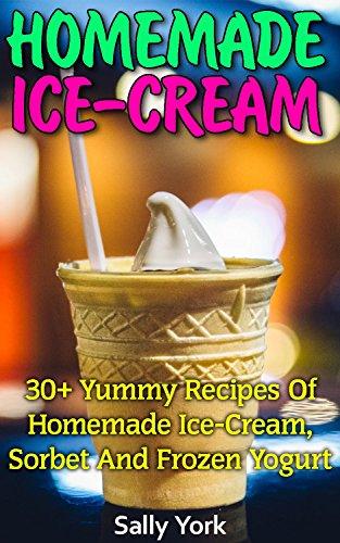Homemade Ice-Cream: 30+ Yummy Recipes of Homemade Ice-Cream, Sorbet and Frozen Yogurt: (Homemade Ice Cream Recipes, Vegan Ice Cream Recipe Book) (Healthy Ice Cream Recipes, Ice Cream Recipe Book) by Sally York