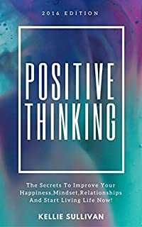 Positive Thinking : The Secrets To Improve Your Happiness, Mindset, Relationships, And Start Living Life Now! by Kellie Sullivan ebook deal