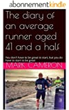 The diary of an average runner aged 41 and a half: Never, ever, give up (English Edition)