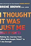 "I Thought It Was Just Me (but it isn't): Making the Journey from ""What Will People Think?"" to ""I Am Enough"": Telling the Truth About Perfectionism, Inadequacy and Power"