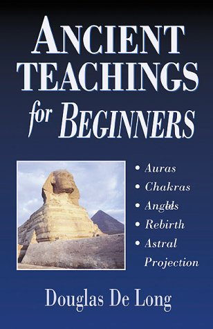Ancient Teachings for Beginners : Auras, Chakras, Angels, Rebirth, Astral Projection, Douglas De Long
