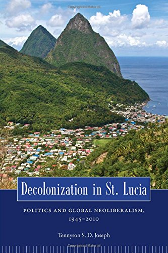 Decolonization in St. Lucia: Politics and Global Neoliberalism, 1945-2010 (Caribbean Studies Series)