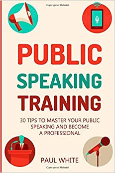 Public Speaking Training: 30 Tips To Master Your Public Speaking And Become A Professional (Ultimate Guide To Master Your Public Speaking, Overcome ... Better And Achieve Success) (Volume 1)