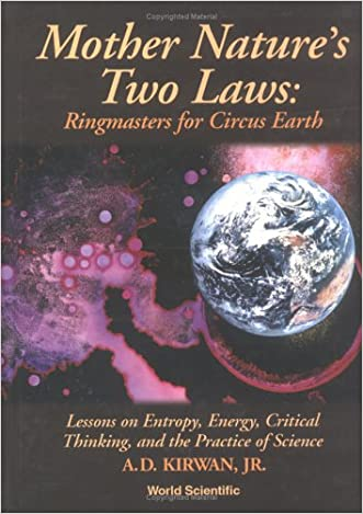 Mother Nature's Two Laws: Ringmasters for Circus Earth--Lessons on Entropy, Energy, Critical Thinking and the Practice of Science
