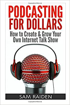 Podcasting For Dollars: How To Create & Grow Your Own Internet Talk Show