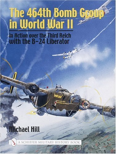 464TH BOMB GROUP IN WORLD WAR II: In Action Over the Third Reich with the B-24 Liberator (Schiffer Military History) by HILL, MICHAEL (2004) Hardcover