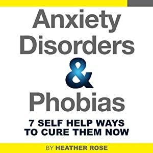 Anxiety and Phobia Workbook: 7 Self Help Ways How You Can Cure Them Now | [Heather Rose]