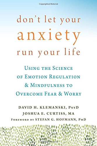 Book Cover: Don't Let Your Anxiety Run Your Life: Using the Science of Emotion Regulation and Mindfulness to Overcome Fear and Worry