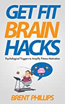GET FIT BRAIN HACKS: PSYCHOLOGICAL TRIGGERS FOR AMPLIFYING FITNESS MOTIVATION