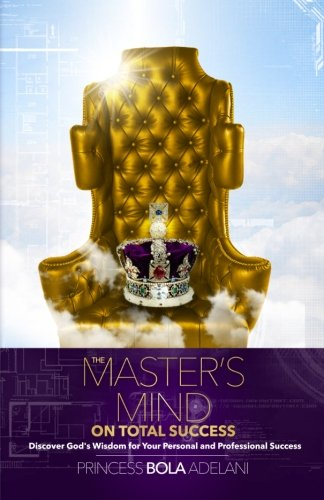 The Master's Mind on Total Success: Discover God's Wisdom for Your Personal and Professional Success, by Princess Bola Adelani