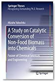 A Study on Catalytic Conversion of Non-Food Biomass into Chemicals: Fusion of Chemical Sciences and Engineering (Springer Theses)