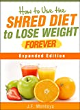 Shred Diet: How To Use The Shred Diet To Lose Weight Forever Expanded Edition (How To Lose Weight Fast)