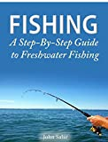 Fishing - A Step-By-Step Guide to Freshwater Fishing