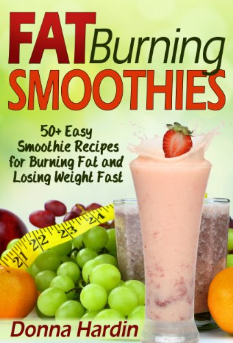 Fat Burning Smoothies: 50 Easy Smoothie Recipes for Burning Fat and Losing Weight Fast by Donna Hardin