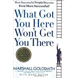 What Got You Here Won't Get You There: How Successful People Become Even More Successful ~ Marshall Goldsmith