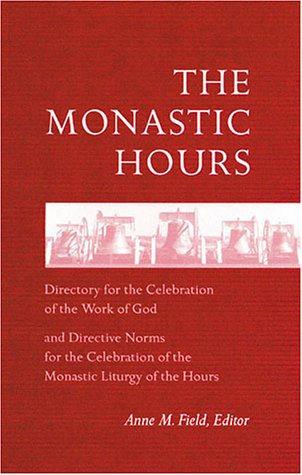 Monastic Hours : Directory for the Celebration of the Work of God and Directive Norms for the Celebration of the Monastic Liturgy of the Hours, ANNE M. FIELD