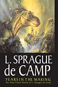 Years In The Making: The Time-Travel Stories Of L. Sprague De Camp by L. Sprague De Camp, Mark L. Olson and Bob Eggleton