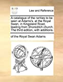 img - for A catalogue of the rarities to be seen at Adams's, at the Royal Swan, in Kingsland Road, leading from Shoreditch church. The third edition, with additions. book / textbook / text book