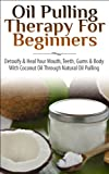 Oil Pulling Therapy For Beginners:  Detoxify & Heal Your Mouth, Teeth, Gums & Body With Coconut Oil Through Natural Oil Pulling ((Oil pulling, Essential ... Coconut Oil, Oral Health, Natural Remedies)