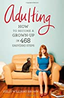 Adulting: How to Become a Grown-up in 468 Easy