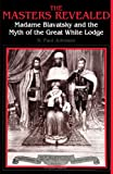 The Masters Revealed: Madame Blavatsky and the Myth of the Great White Lodge