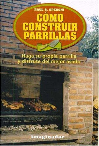 Como Construir Parrillas / How To Construct Grills: Haga Su Propia Parrilla Y Disfrute Del Mejor Asado / Make Your Own Grill And Enjoy The Best Roast (Spanish Edition)