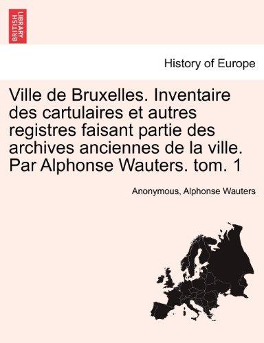 Ville de Bruxelles. Inventaire des cartulaires et autres registres faisant partie des archives anciennes de la ville. Par Alphonse Wauters. tom. 1