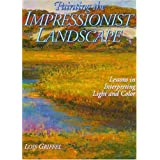 Painting the Impressionist Landscape: Lessons in Interpreting Light and Color ~ Lois Griffel