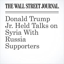 Donald Trump Jr. Held Talks on Syria With Russia Supporters Other by Jay Solomon Narrated by Alexander Quincy