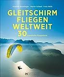 Gleitschirmfliegen: Ein Bildband mit Traumzielen zum Paragliding weltweit - 30 traumhafte Fluggebiete als perfekte Inspiration zum Planen und Verschenken mit großartigen Fotos und praktischen Infos