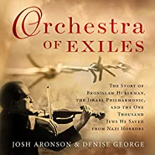 Orchestra of Exiles: The Story of Bronislaw Huberman, the Israel Philharmonic, and the One Thousand Jews He Saved from Nazi Horrors Audiobook by Josh Aronson, Denise George Narrated by Tom Zingarelli