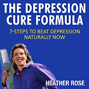 The Depression Cure Formula: 7-Steps to Beat Depression Naturally Now | [Heather Rose]