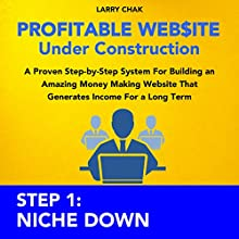 Profitable Website Under Construction Step 1: Niche Down: A Proven Step-by-Step System for Building an Amazing Money Making Website That Generates Income for a Long Term (       UNABRIDGED) by Larry Chak Narrated by Robert Gazy