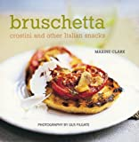 Bruschetta: Crostini and Other Italian Snacks Maxine Clark