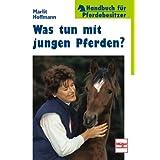 Was tun mit jungen Pferden? (Handbuch für Pferdebesitzer)