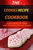 The Cookies Recipe Cookbook - Make Cookies in a Flash with These Quick & Easy Cookie Recipes