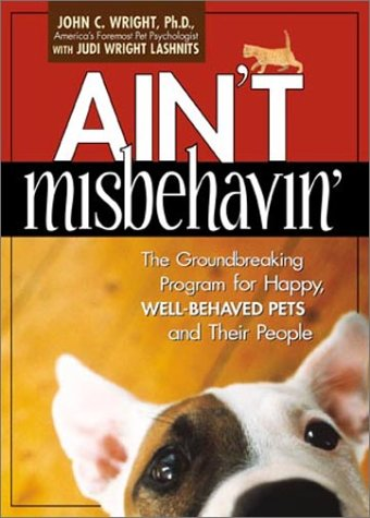 Ain't Misbehavin': The Groundbreaking Program for Happy, Well-Behaved Pets and Their People, John C. Wright PhD, Judy Wright Lashnits