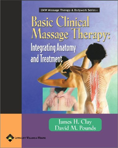 Basic Clinical Massage Therapy: Integrating Anatomy and Treatment (LWW Massage Therapy & Bodywork Series), Clay MMH  NCTMB, James H.; Pounds, David M.