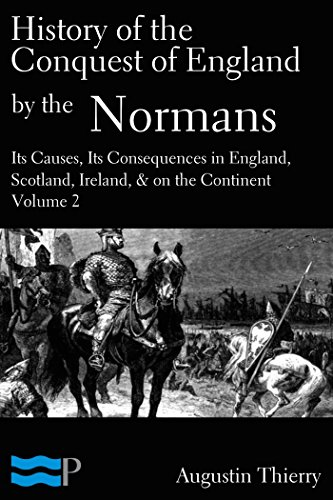 Augustin Thierry - History of the Conquest of England by the Normans; Its Causes, and Its Consequences, in England, Scotland, Ireland, & on the Continent, Volume 2