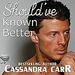 Should've Known Better | Cassandra Carr