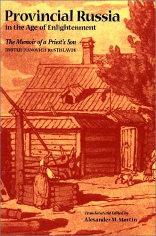Provincial Russia in the Age of Enlightenment: The Memoir of a Priest's Son, Dmitrii Ivanovich Rostislavov, Alexander M. Martin