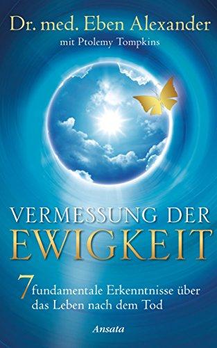 Eben Alexander - Vermessung der Ewigkeit: 7 fundamentale Erkenntnisse über das Leben nach dem Tod (German Edition)
