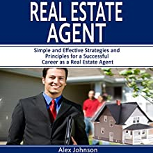 Real Estate Agent: Simple and Effective Strategies and Principles for a Successful Career as a Real Estate Agent Audiobook by Alex Johnson Narrated by Pete Beretta