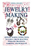 Jewelry Making: Jewelry Making Instructions to Easily Create Beautiful Pendants, Bracelets, Earrings, and Necklaces