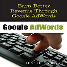 Google AdWords: Earn Better Revenue through Google AdWords (       UNABRIDGED) by Jessie Byrnes Narrated by Cyrus