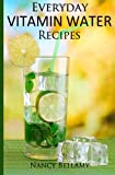 Nancy Bellamy Everyday Vitamin Water Recipes: Natural and Healthy Drinks for the Whole Family