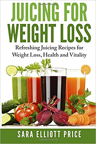 Juicing For Weight Loss: Refreshing Juicing Recipes for Weight Loss, Health and Vitality written by Sara Elliott Price